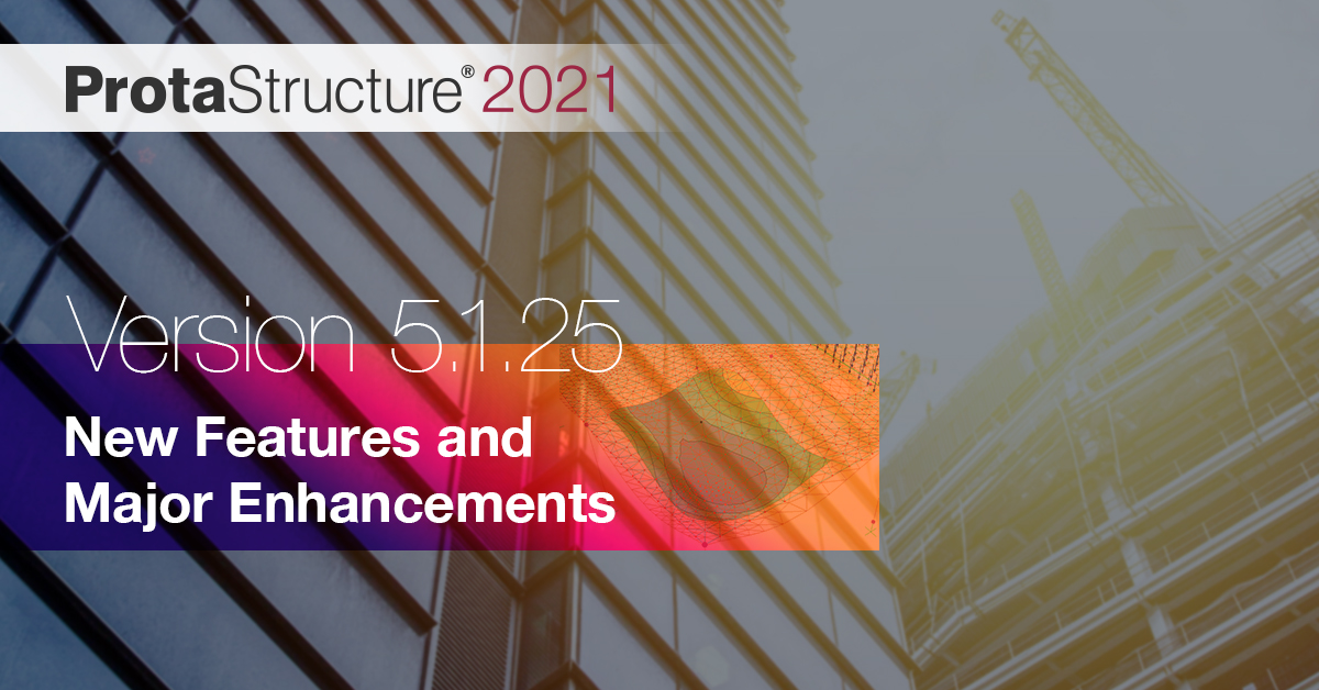 ProtaStructure 2021 5.1.25 Now Available With New Features and Enhancements